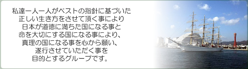 私達一人一人がベストの指針に基づいた正しい生き方をさせていただく事により、日本が道徳に満ちた国になる事と命を大切にする国になる事により、真理の国になる事を心から願い、遂行をさせていただくことを目的とするグループです。